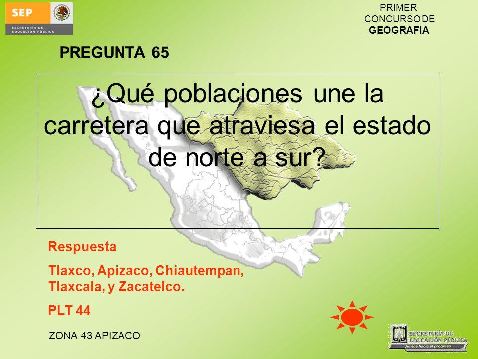 ZONA 43 APIZACO PRIMER CONCURSO DE GEOGRAFIA ¿Qué poblaciones une la carretera que atraviesa el estado de norte a sur? Respuesta Tlaxco, Apizaco, Chia