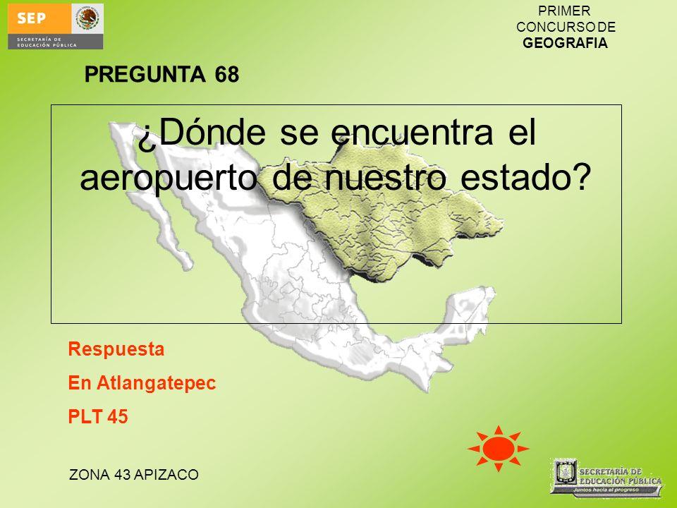 ZONA 43 APIZACO PRIMER CONCURSO DE GEOGRAFIA ¿Dónde se encuentra el aeropuerto de nuestro estado? Respuesta En Atlangatepec PLT 45 PREGUNTA 68