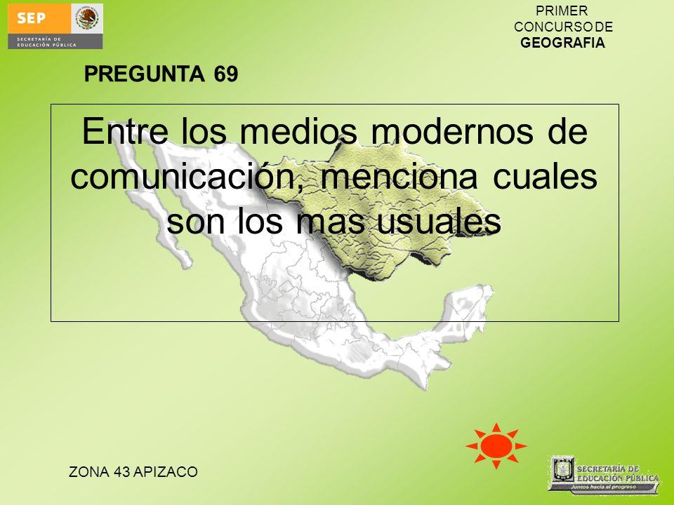 ZONA 43 APIZACO PRIMER CONCURSO DE GEOGRAFIA Entre los medios modernos de comunicación, menciona cuales son los mas usuales PREGUNTA 69