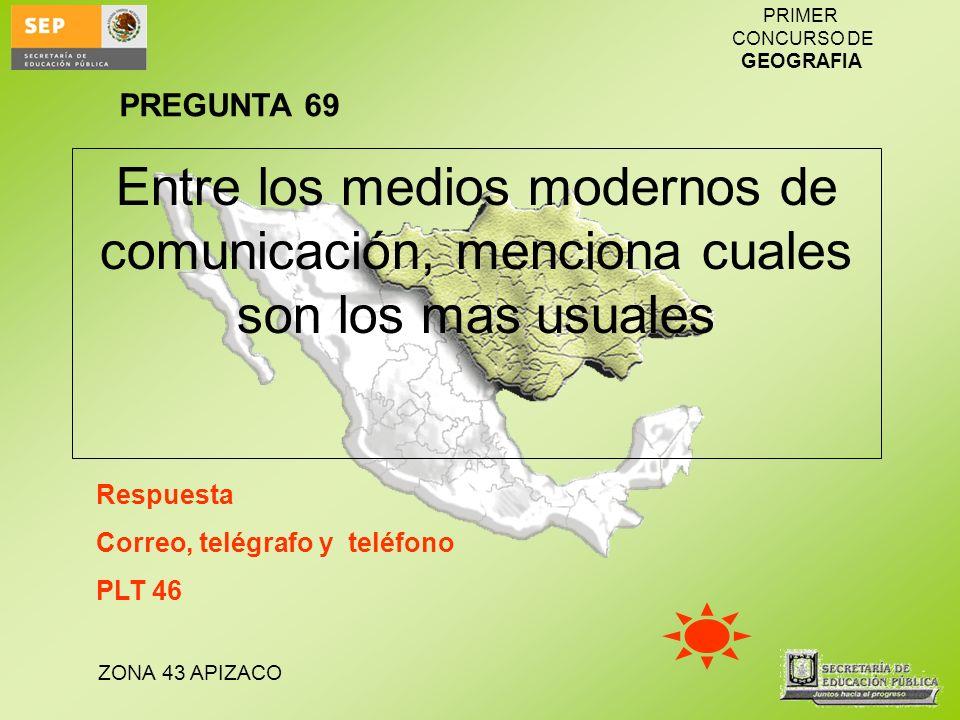 ZONA 43 APIZACO PRIMER CONCURSO DE GEOGRAFIA Entre los medios modernos de comunicación, menciona cuales son los mas usuales Respuesta Correo, telégraf