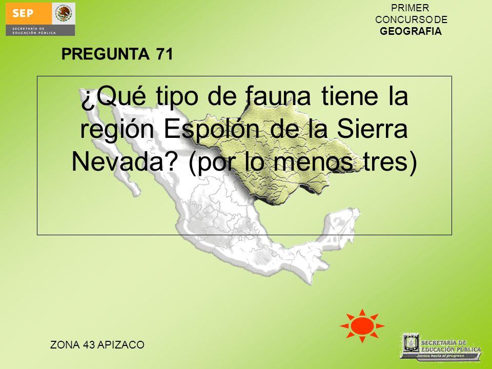 ZONA 43 APIZACO PRIMER CONCURSO DE GEOGRAFIA ¿Qué tipo de fauna tiene la región Espolón de la Sierra Nevada? (por lo menos tres) PREGUNTA 71