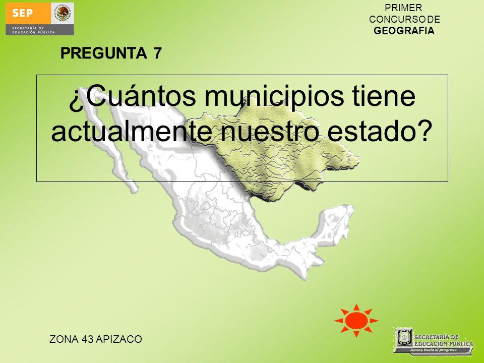ZONA 43 APIZACO PRIMER CONCURSO DE GEOGRAFIA ¿Cuántos municipios tiene actualmente nuestro estado? PREGUNTA 7