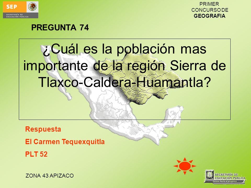 ZONA 43 APIZACO PRIMER CONCURSO DE GEOGRAFIA ¿Cuál es la población mas importante de la región Sierra de Tlaxco-Caldera-Huamantla? Respuesta El Carmen