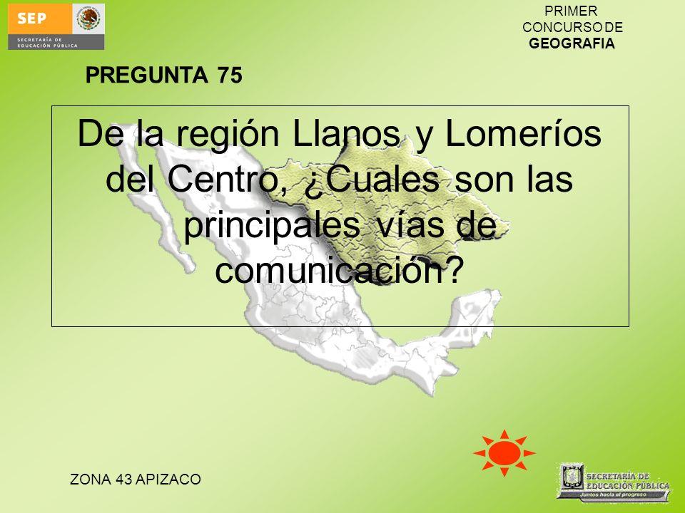 ZONA 43 APIZACO PRIMER CONCURSO DE GEOGRAFIA De la región Llanos y Lomeríos del Centro, ¿Cuales son las principales vías de comunicación? PREGUNTA 75