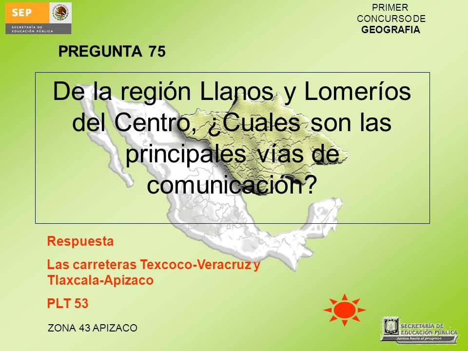 ZONA 43 APIZACO PRIMER CONCURSO DE GEOGRAFIA De la región Llanos y Lomeríos del Centro, ¿Cuales son las principales vías de comunicación? Respuesta La