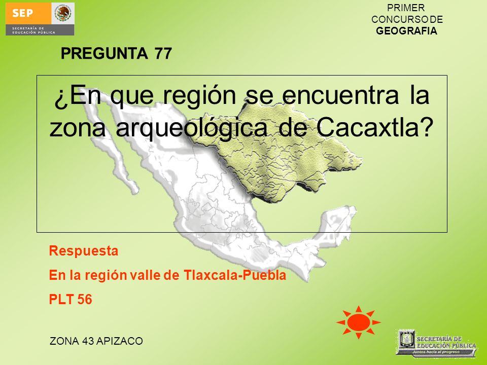 ZONA 43 APIZACO PRIMER CONCURSO DE GEOGRAFIA ¿En que región se encuentra la zona arqueológica de Cacaxtla? Respuesta En la región valle de Tlaxcala-Pu