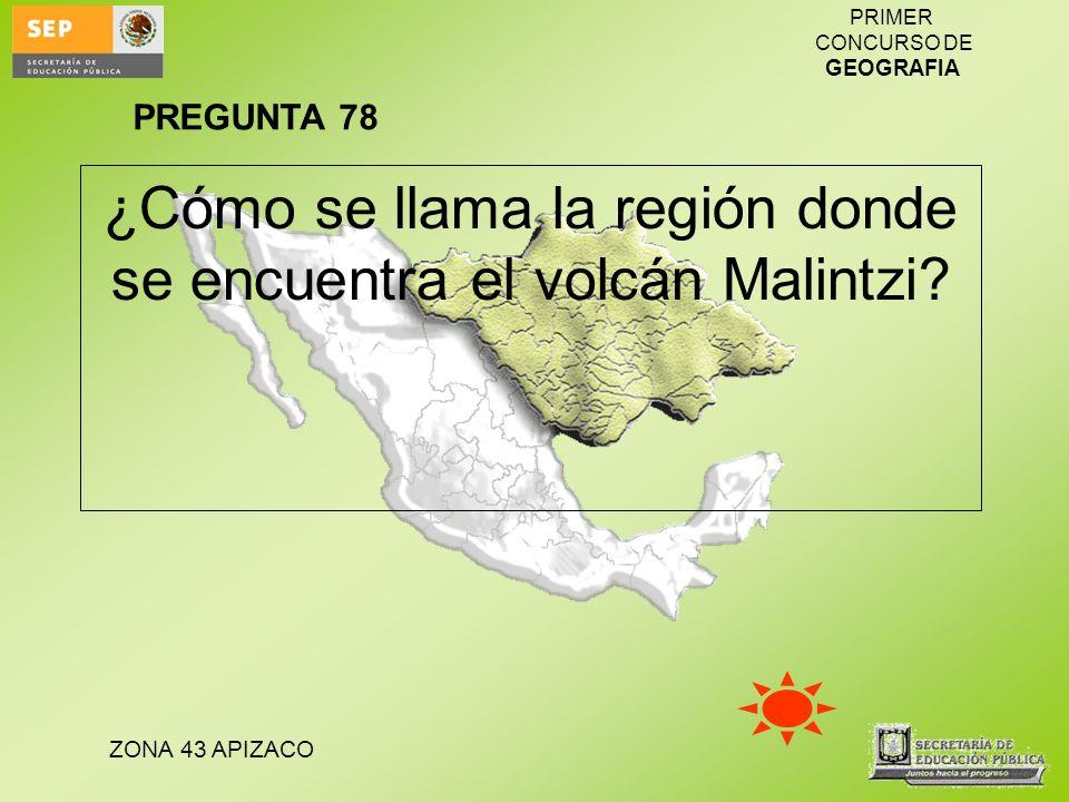 ZONA 43 APIZACO PRIMER CONCURSO DE GEOGRAFIA ¿Cómo se llama la región donde se encuentra el volcán Malintzi? PREGUNTA 78