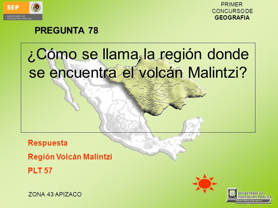 ZONA 43 APIZACO PRIMER CONCURSO DE GEOGRAFIA ¿Cómo se llama la región donde se encuentra el volcán Malintzi? Respuesta Región Volcán Malintzi PLT 57 P