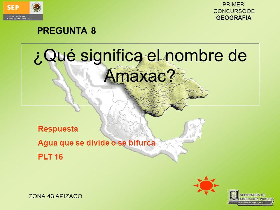 ZONA 43 APIZACO PRIMER CONCURSO DE GEOGRAFIA ¿Qué significa el nombre de Amaxac? Respuesta Agua que se divide o se bifurca PLT 16 PREGUNTA 8