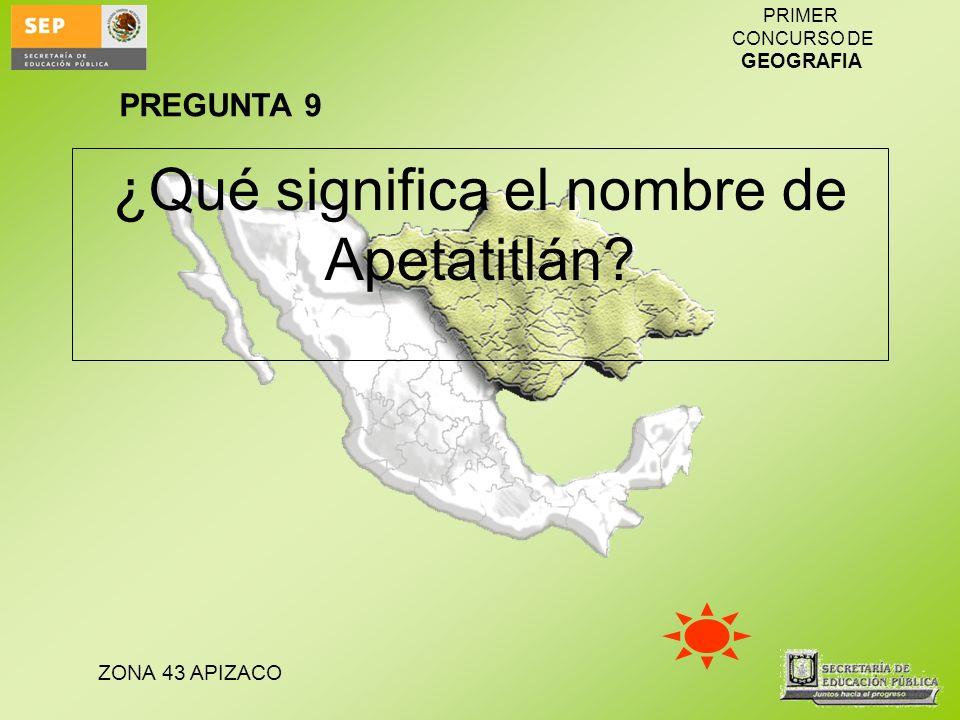 ZONA 43 APIZACO PRIMER CONCURSO DE GEOGRAFIA ¿Qué significa el nombre de Apetatitlán? PREGUNTA 9
