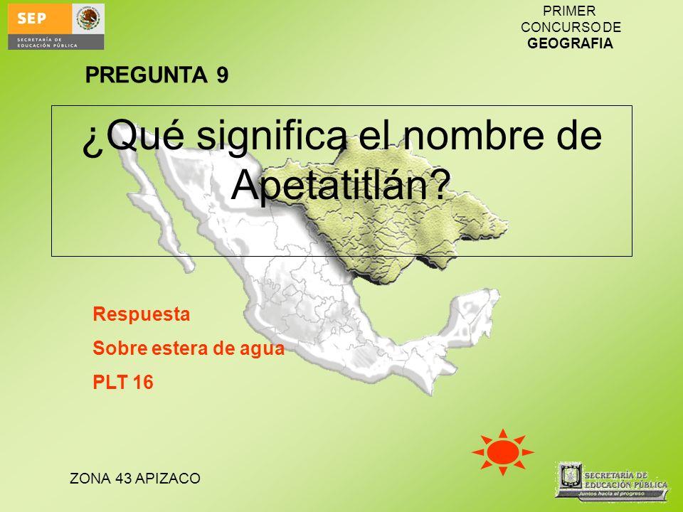 ZONA 43 APIZACO PRIMER CONCURSO DE GEOGRAFIA ¿Qué significa el nombre de Apetatitlán? Respuesta Sobre estera de agua PLT 16 PREGUNTA 9