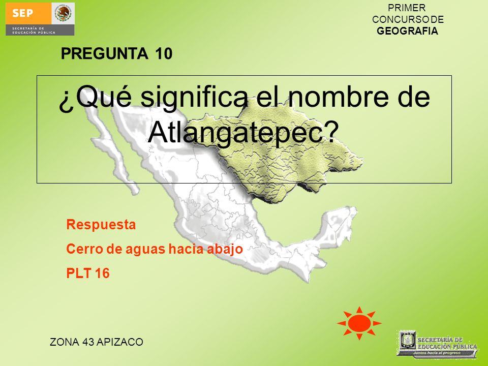 ZONA 43 APIZACO PRIMER CONCURSO DE GEOGRAFIA ¿Qué significa el nombre de Atlangatepec? Respuesta Cerro de aguas hacia abajo PLT 16 PREGUNTA 10