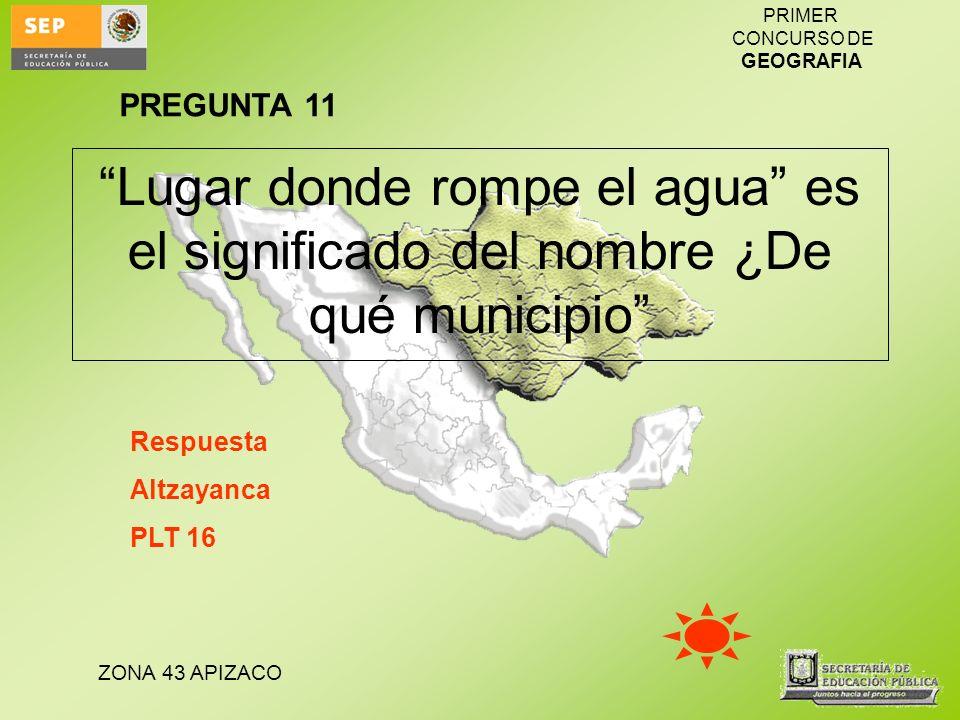 ZONA 43 APIZACO PRIMER CONCURSO DE GEOGRAFIA Lugar donde rompe el agua es el significado del nombre ¿De qué municipio Respuesta Altzayanca PLT 16 PREG