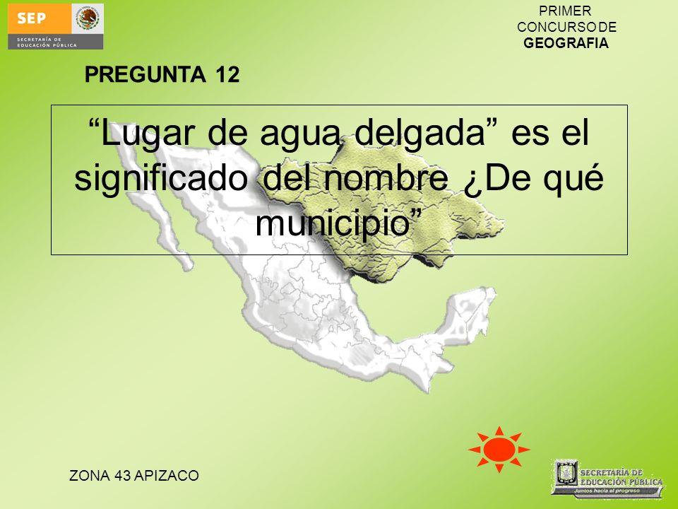 ZONA 43 APIZACO PRIMER CONCURSO DE GEOGRAFIA Lugar de agua delgada es el significado del nombre ¿De qué municipio PREGUNTA 12