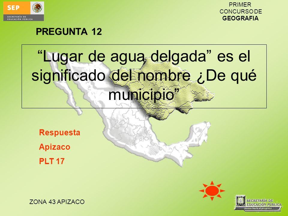 ZONA 43 APIZACO PRIMER CONCURSO DE GEOGRAFIA Lugar de agua delgada es el significado del nombre ¿De qué municipio Respuesta Apizaco PLT 17 PREGUNTA 12
