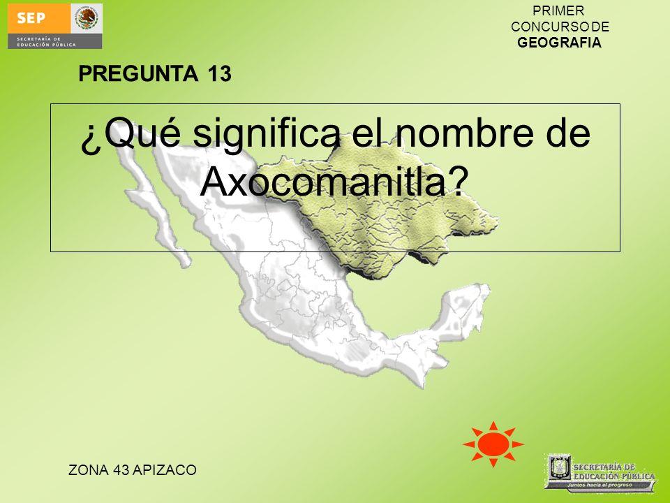 ZONA 43 APIZACO PRIMER CONCURSO DE GEOGRAFIA ¿Qué significa el nombre de Axocomanitla? PREGUNTA 13
