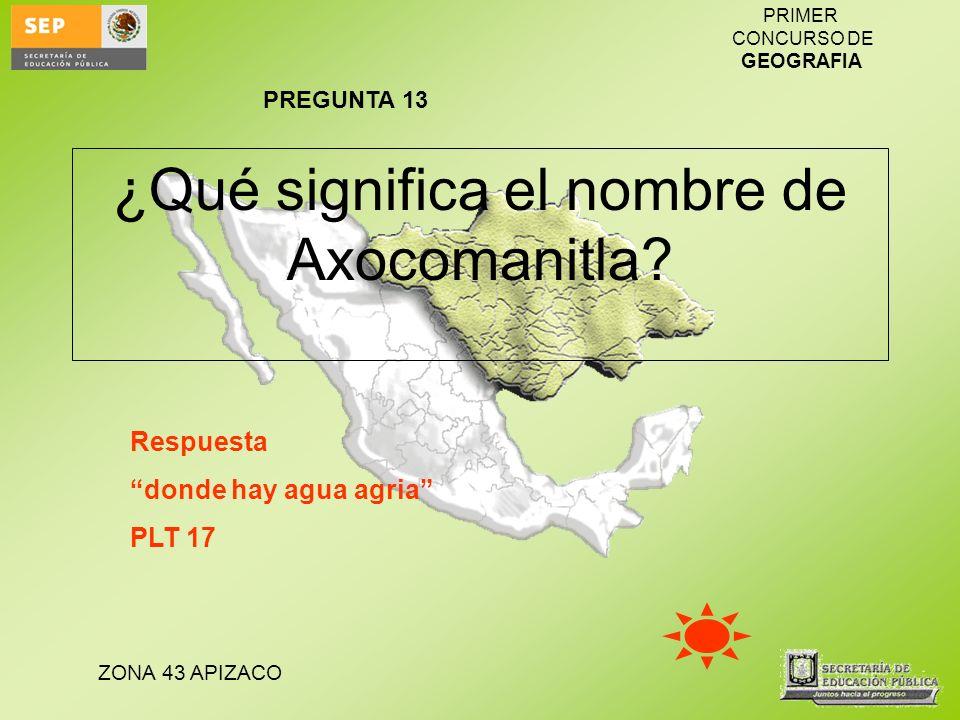 ZONA 43 APIZACO PRIMER CONCURSO DE GEOGRAFIA ¿Qué significa el nombre de Axocomanitla? Respuesta donde hay agua agria PLT 17 PREGUNTA 13