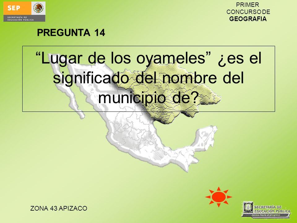ZONA 43 APIZACO PRIMER CONCURSO DE GEOGRAFIA Lugar de los oyameles ¿es el significado del nombre del municipio de? PREGUNTA 14