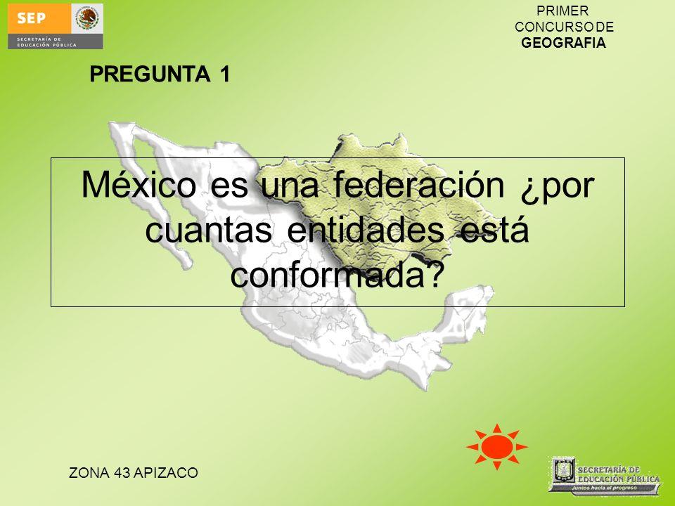 ZONA 43 APIZACO PRIMER CONCURSO DE GEOGRAFIA México es una federación ¿por cuantas entidades está conformada? PREGUNTA 1