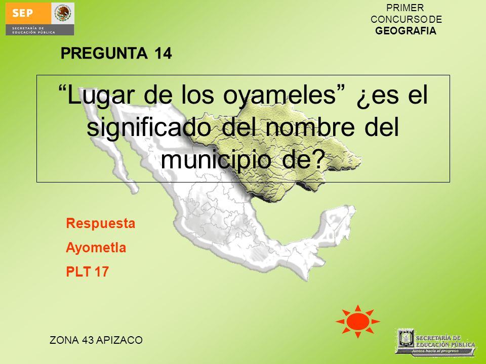 ZONA 43 APIZACO PRIMER CONCURSO DE GEOGRAFIA Lugar de los oyameles ¿es el significado del nombre del municipio de? Respuesta Ayometla PLT 17 PREGUNTA
