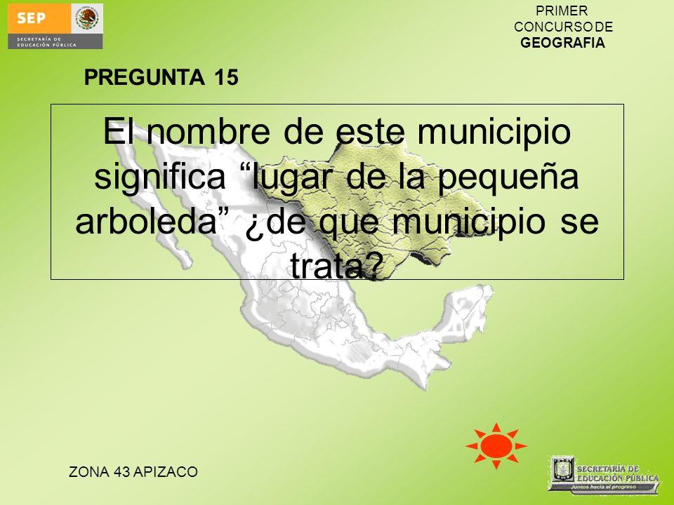 ZONA 43 APIZACO PRIMER CONCURSO DE GEOGRAFIA El nombre de este municipio significa lugar de la pequeña arboleda ¿de que municipio se trata? PREGUNTA 1