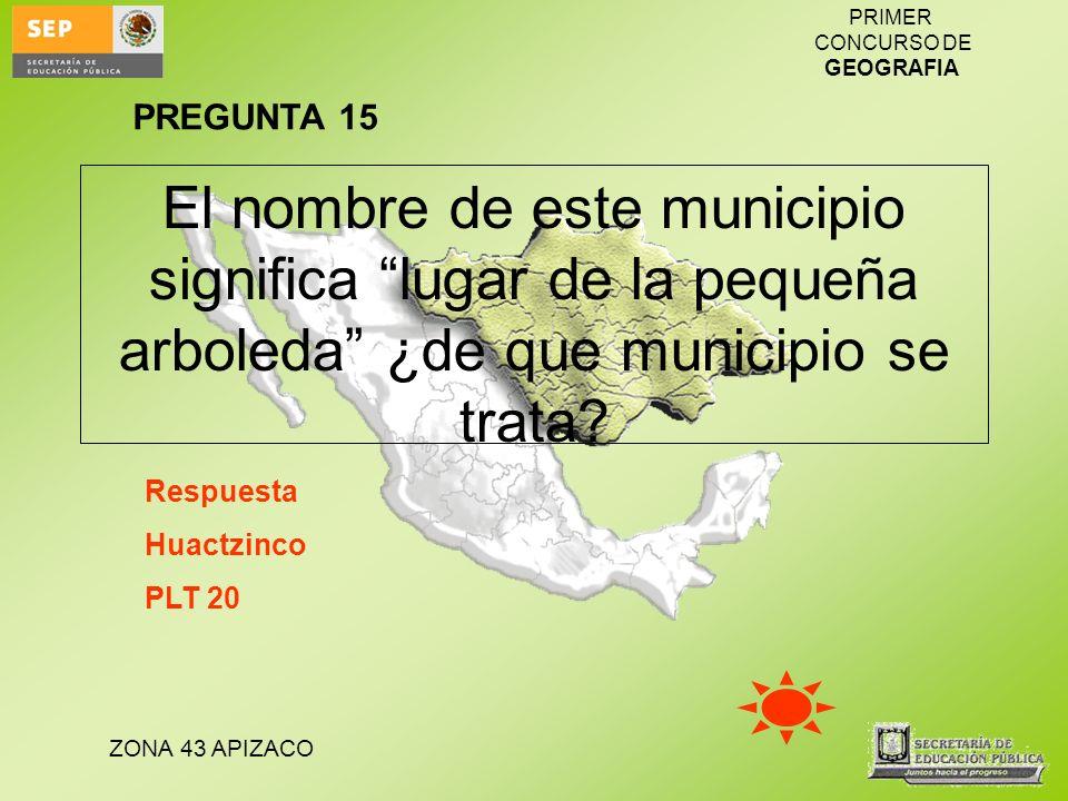 ZONA 43 APIZACO PRIMER CONCURSO DE GEOGRAFIA El nombre de este municipio significa lugar de la pequeña arboleda ¿de que municipio se trata? Respuesta
