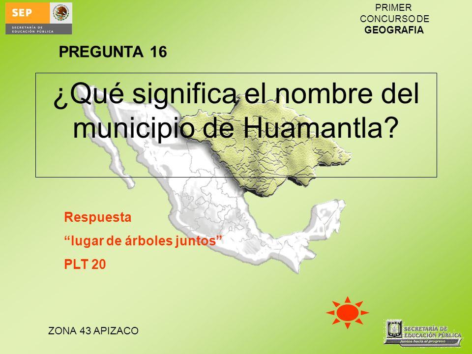 ZONA 43 APIZACO PRIMER CONCURSO DE GEOGRAFIA ¿Qué significa el nombre del municipio de Huamantla? Respuesta lugar de árboles juntos PLT 20 PREGUNTA 16