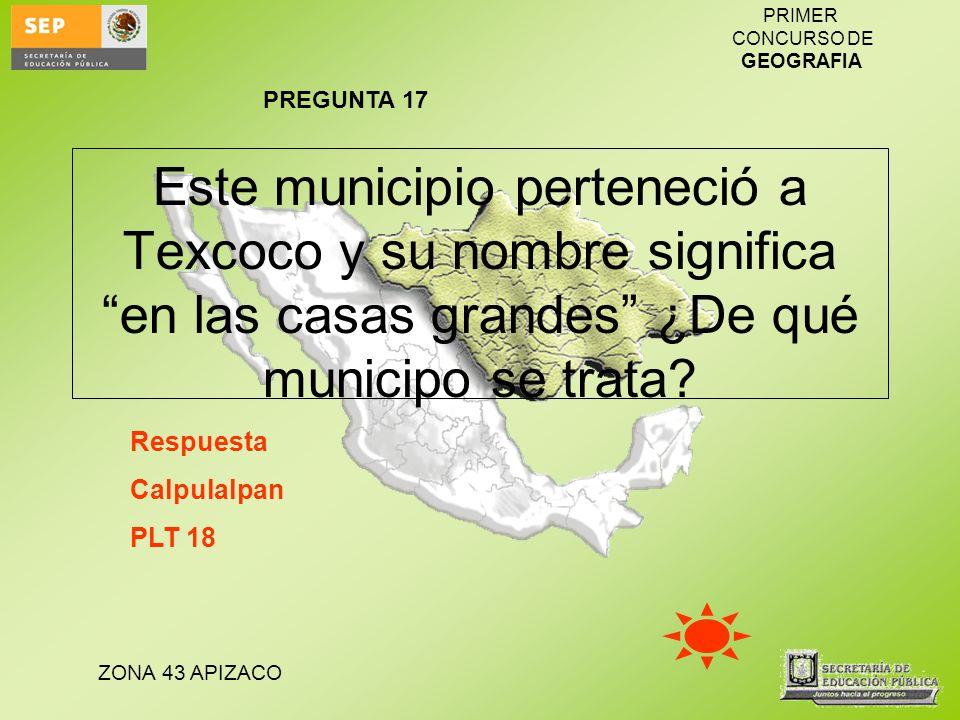 ZONA 43 APIZACO PRIMER CONCURSO DE GEOGRAFIA Este municipio perteneció a Texcoco y su nombre significa en las casas grandes ¿De qué municipo se trata?