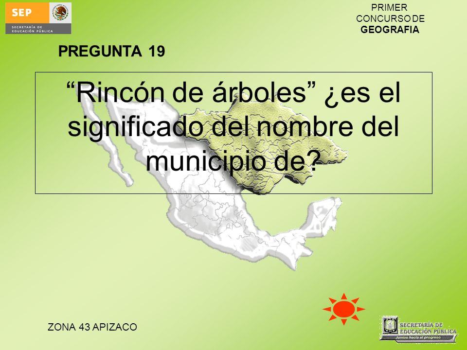 ZONA 43 APIZACO PRIMER CONCURSO DE GEOGRAFIA Rincón de árboles ¿es el significado del nombre del municipio de? PREGUNTA 19