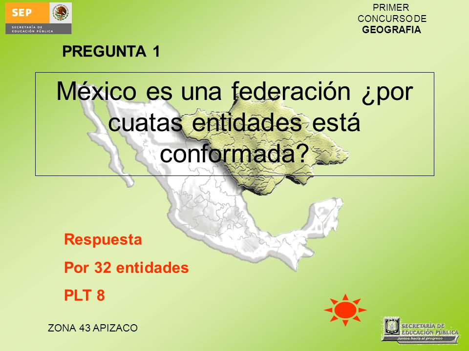 ZONA 43 APIZACO PRIMER CONCURSO DE GEOGRAFIA México es una federación ¿por cuatas entidades está conformada? PREGUNTA 1 Respuesta Por 32 entidades PLT