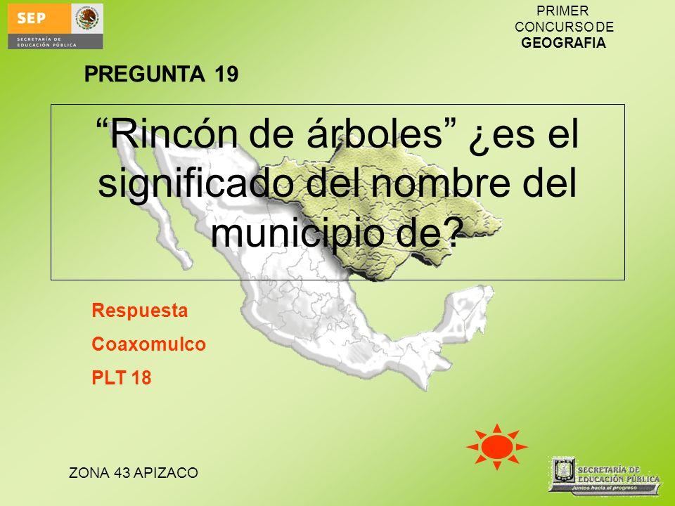 ZONA 43 APIZACO PRIMER CONCURSO DE GEOGRAFIA Rincón de árboles ¿es el significado del nombre del municipio de? Respuesta Coaxomulco PLT 18 PREGUNTA 19