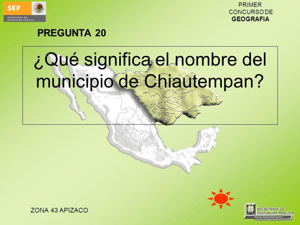 ZONA 43 APIZACO PRIMER CONCURSO DE GEOGRAFIA ¿Qué significa el nombre del municipio de Chiautempan? PREGUNTA 20