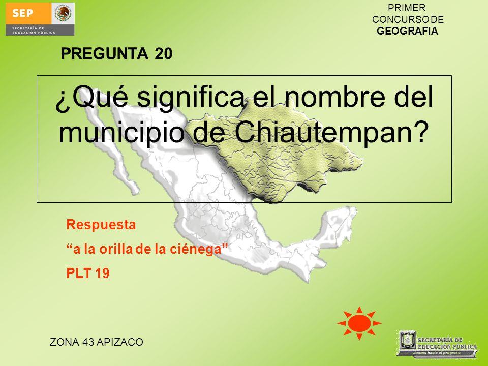 ZONA 43 APIZACO PRIMER CONCURSO DE GEOGRAFIA ¿Qué significa el nombre del municipio de Chiautempan? Respuesta a la orilla de la ciénega PLT 19 PREGUNT