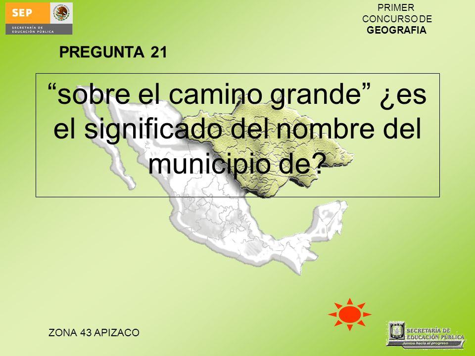 ZONA 43 APIZACO PRIMER CONCURSO DE GEOGRAFIA sobre el camino grande ¿es el significado del nombre del municipio de? PREGUNTA 21