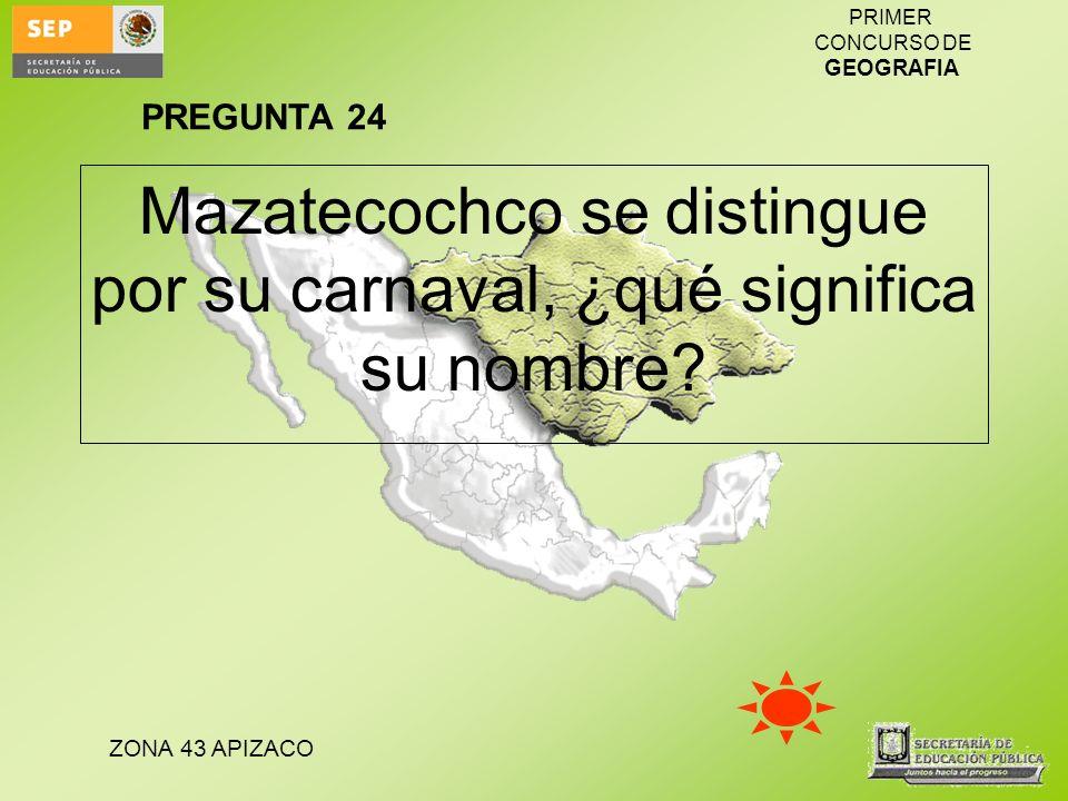 ZONA 43 APIZACO PRIMER CONCURSO DE GEOGRAFIA Mazatecochco se distingue por su carnaval, ¿qué significa su nombre? PREGUNTA 24