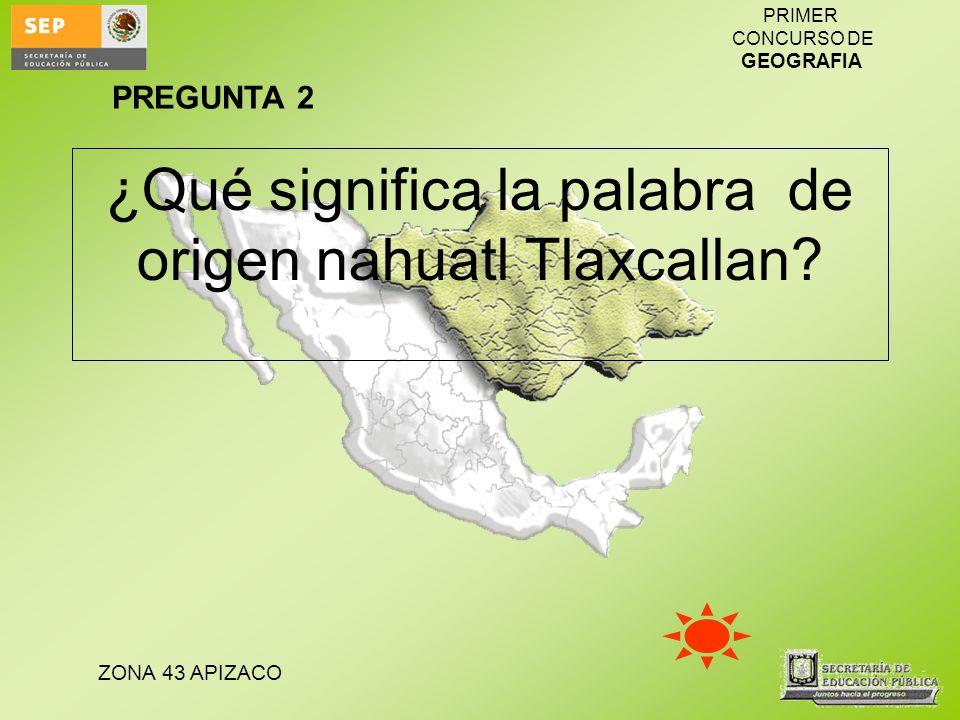 ZONA 43 APIZACO PRIMER CONCURSO DE GEOGRAFIA ¿Qué significa la palabra de origen nahuatl Tlaxcallan? PREGUNTA 2