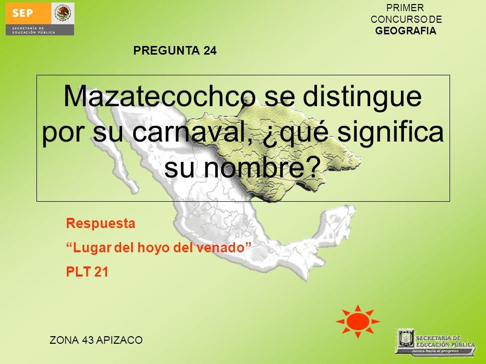 ZONA 43 APIZACO PRIMER CONCURSO DE GEOGRAFIA Mazatecochco se distingue por su carnaval, ¿qué significa su nombre? Respuesta Lugar del hoyo del venado