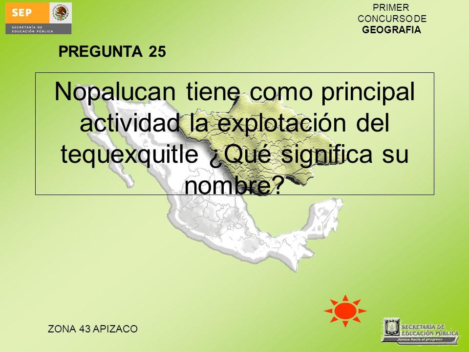 ZONA 43 APIZACO PRIMER CONCURSO DE GEOGRAFIA Nopalucan tiene como principal actividad la explotación del tequexquitle ¿Qué significa su nombre? PREGUN