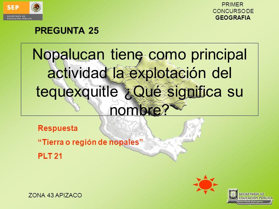 ZONA 43 APIZACO PRIMER CONCURSO DE GEOGRAFIA Nopalucan tiene como principal actividad la explotación del tequexquitle ¿Qué significa su nombre? Respue