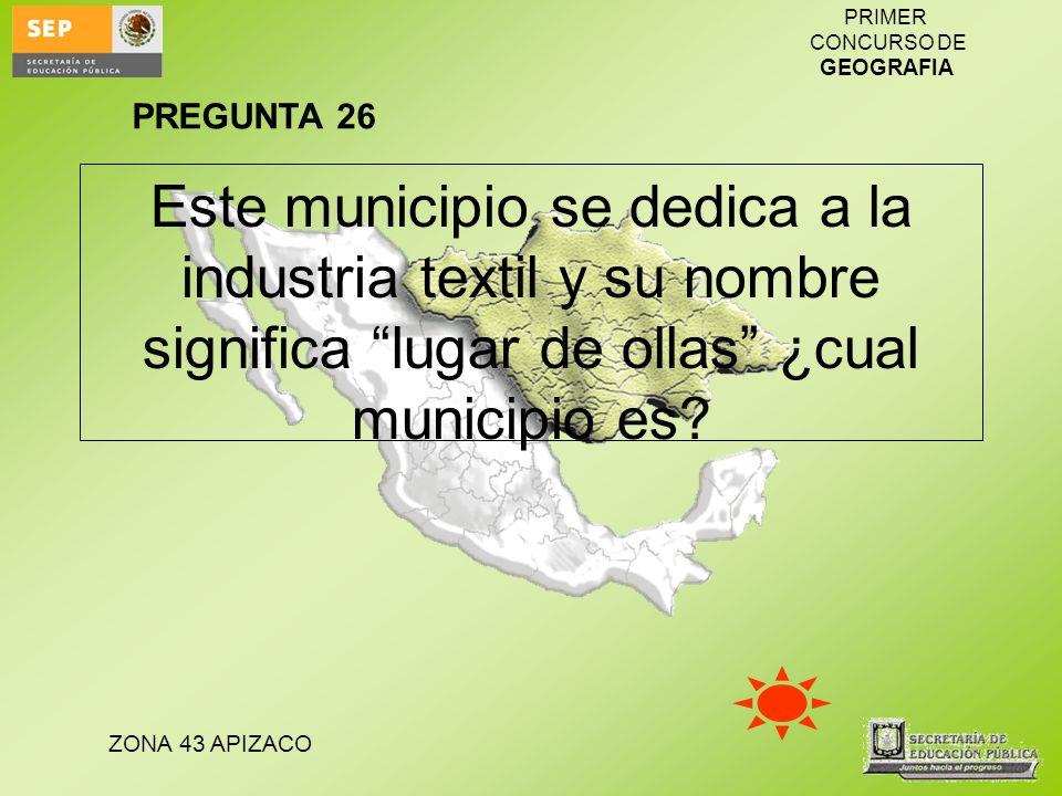 ZONA 43 APIZACO PRIMER CONCURSO DE GEOGRAFIA Este municipio se dedica a la industria textil y su nombre significa lugar de ollas ¿cual municipio es? P