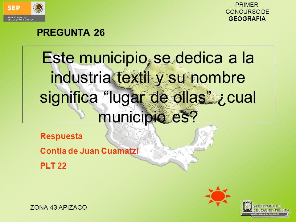 ZONA 43 APIZACO PRIMER CONCURSO DE GEOGRAFIA Este municipio se dedica a la industria textil y su nombre significa lugar de ollas ¿cual municipio es? R