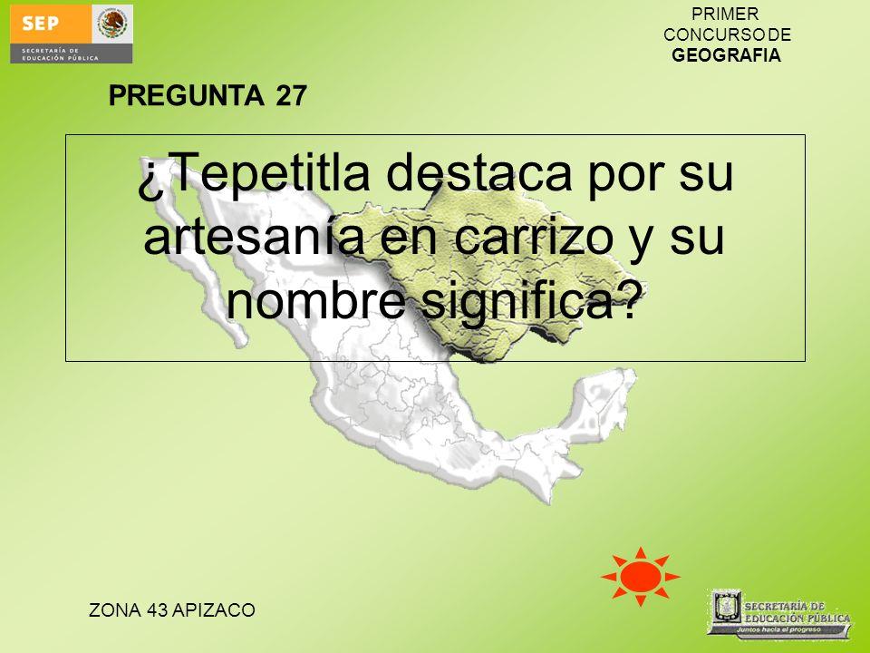 ZONA 43 APIZACO PRIMER CONCURSO DE GEOGRAFIA ¿Tepetitla destaca por su artesanía en carrizo y su nombre significa? PREGUNTA 27