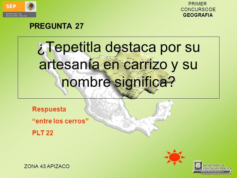 ZONA 43 APIZACO PRIMER CONCURSO DE GEOGRAFIA ¿Tepetitla destaca por su artesanía en carrizo y su nombre significa? Respuesta entre los cerros PLT 22 P