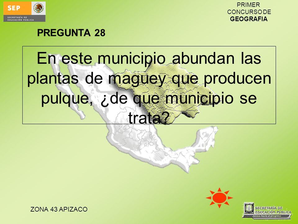 ZONA 43 APIZACO PRIMER CONCURSO DE GEOGRAFIA En este municipio abundan las plantas de maguey que producen pulque, ¿de que municipio se trata? PREGUNTA