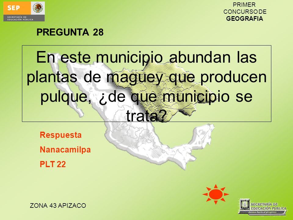 ZONA 43 APIZACO PRIMER CONCURSO DE GEOGRAFIA En este municipio abundan las plantas de maguey que producen pulque, ¿de que municipio se trata? Respuest