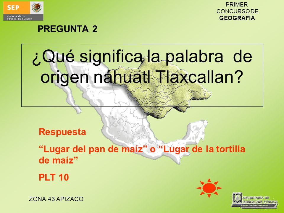 ZONA 43 APIZACO PRIMER CONCURSO DE GEOGRAFIA ¿Qué significa la palabra de origen náhuatl Tlaxcallan? Respuesta Lugar del pan de maíz o Lugar de la tor