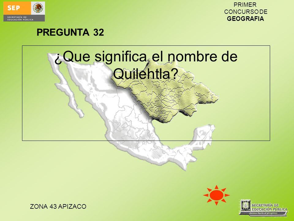 ZONA 43 APIZACO PRIMER CONCURSO DE GEOGRAFIA ¿Que significa el nombre de Quilehtla? PREGUNTA 32
