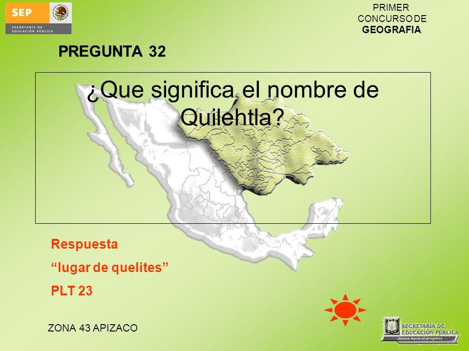ZONA 43 APIZACO PRIMER CONCURSO DE GEOGRAFIA ¿Que significa el nombre de Quilehtla? Respuesta lugar de quelites PLT 23 PREGUNTA 32