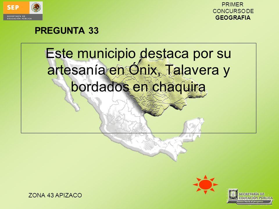 ZONA 43 APIZACO PRIMER CONCURSO DE GEOGRAFIA Este municipio destaca por su artesanía en Ónix, Talavera y bordados en chaquira PREGUNTA 33