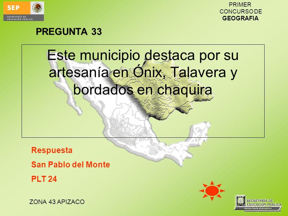 ZONA 43 APIZACO PRIMER CONCURSO DE GEOGRAFIA Este municipio destaca por su artesanía en Ónix, Talavera y bordados en chaquira Respuesta San Pablo del